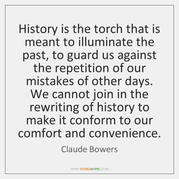 History is the torch that is meant to illuminate the past, to ...