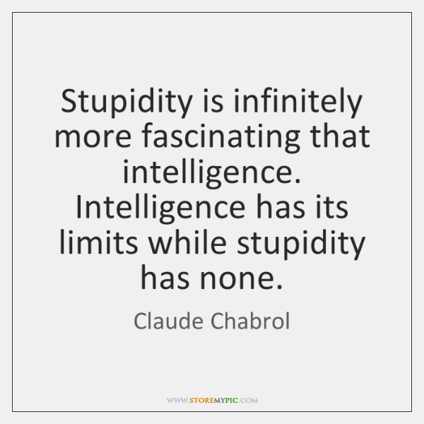 Stupidity is infinitely more fascinating that intelligence. Intelligence has its limits while ...