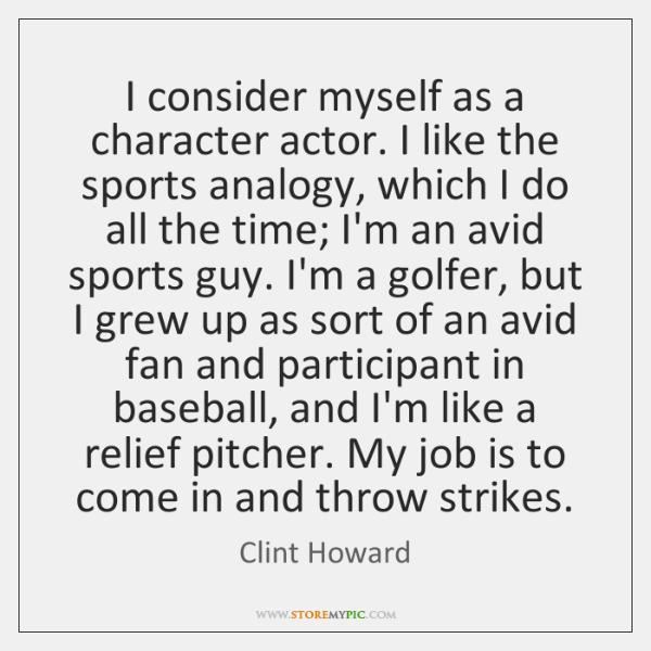 I consider myself as a character actor. I like the sports analogy, ...