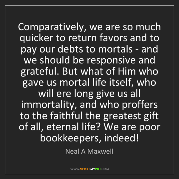Neal A Maxwell: Comparatively, we are so much quicker to return favors...
