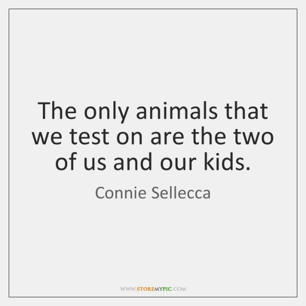 The only animals that we test on are the two of us ...