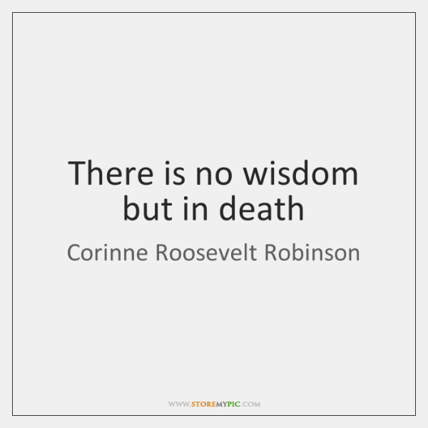 There is no wisdom but in death
