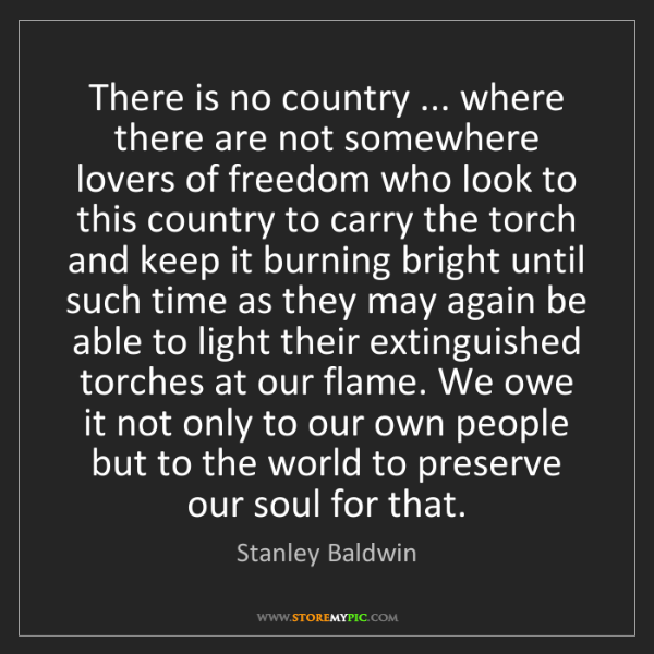 Stanley Baldwin: There is no country ... where there are not somewhere...