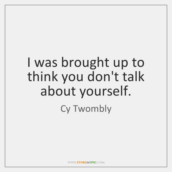 I was brought up to think you don't talk about yourself.