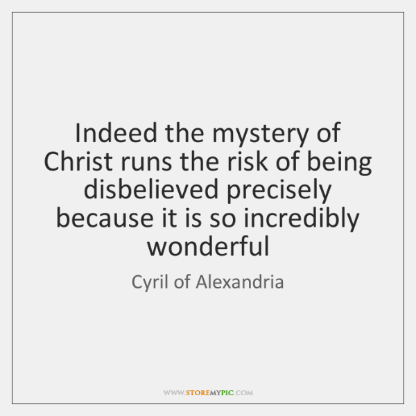 Indeed the mystery of Christ runs the risk of being disbelieved precisely ...