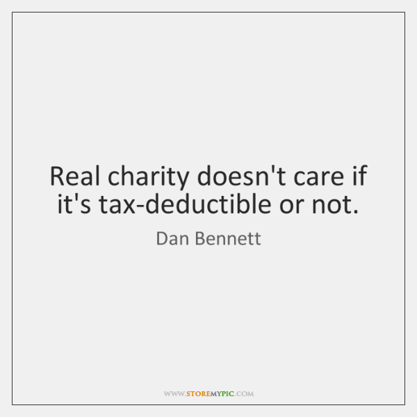 Real charity doesn't care if it's tax-deductible or not.