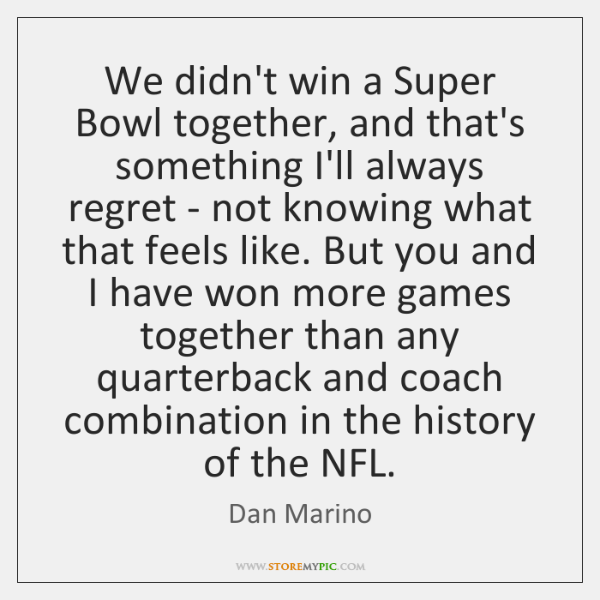 We didn't win a Super Bowl together, and that's something I'll always ...