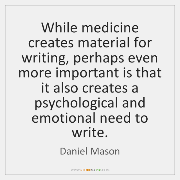 While medicine creates material for writing, perhaps even more important is that ...