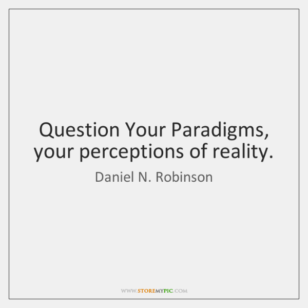 Question Your Paradigms, your perceptions of reality.