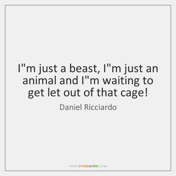 I'm just a beast, I'm just an animal and I'm waiting to ...
