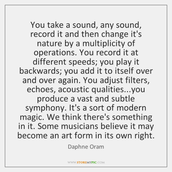 You take a sound, any sound, record it and then change it's ...