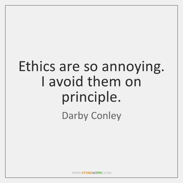 Ethics are so annoying. I avoid them on principle.
