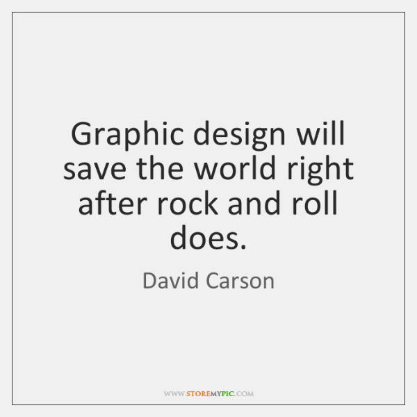 Graphic design will save the world right after rock and roll does.