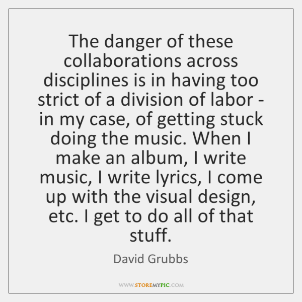 The danger of these collaborations across disciplines is in having too strict ...