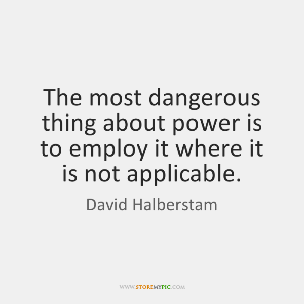 The most dangerous thing about power is to employ it where it ...