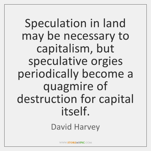 Speculation in land may be necessary to capitalism, but speculative orgies periodically ...