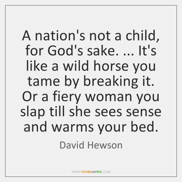 A nation's not a child, for God's sake. ... It's like a wild ...
