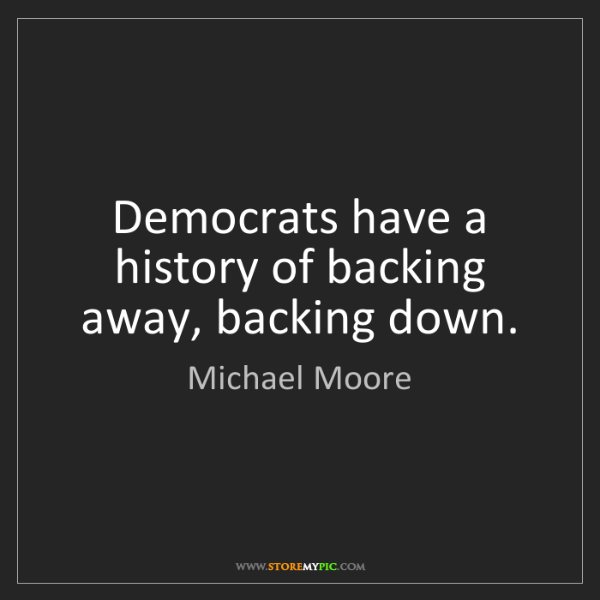 Michael Moore: Democrats have a history of backing away, backing down.