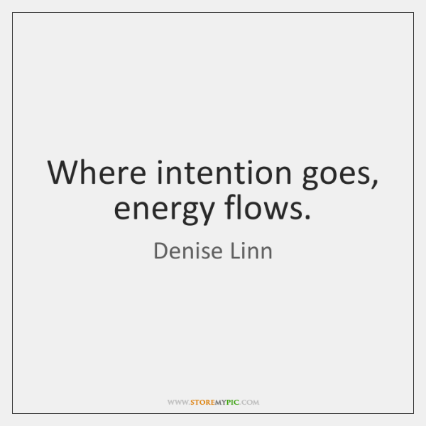 Where intention goes, energy flows.