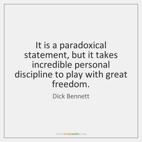It is a paradoxical statement, but it takes incredible personal discipline to ...