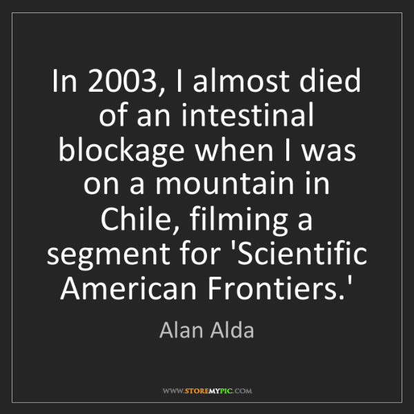 Alan Alda: In 2003, I almost died of an intestinal blockage when...
