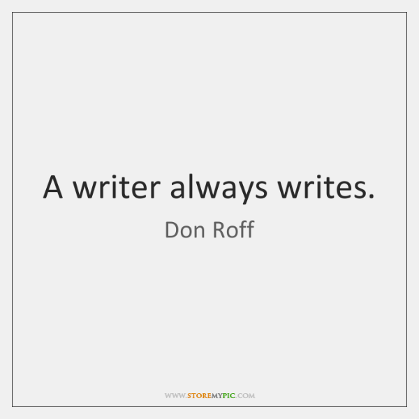 A writer always writes.