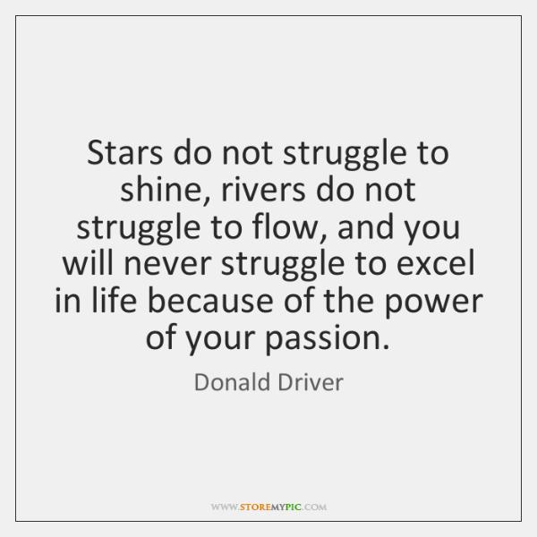 Stars do not struggle to shine, rivers do not struggle to flow, ...