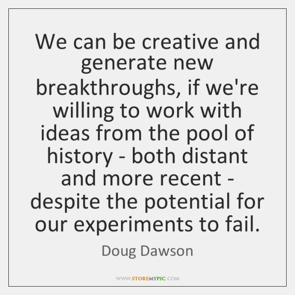 We can be creative and generate new breakthroughs, if we're willing to ...