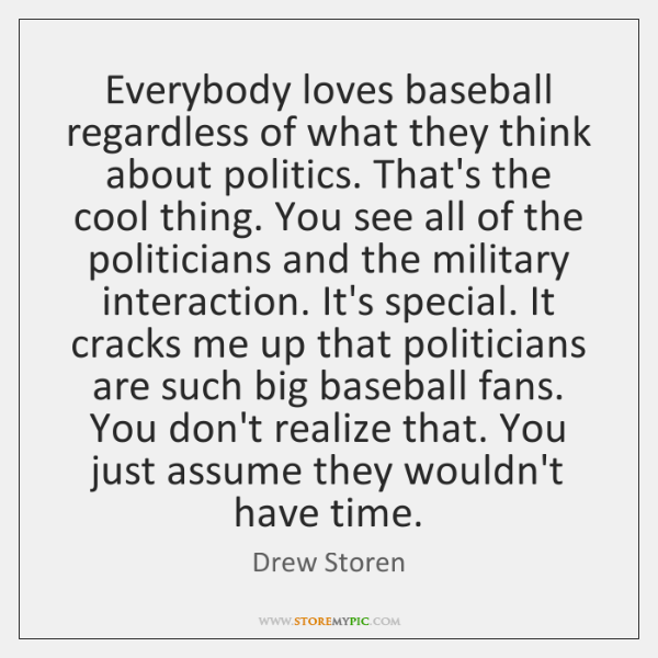 Everybody loves baseball regardless of what they think about politics. That's the ...