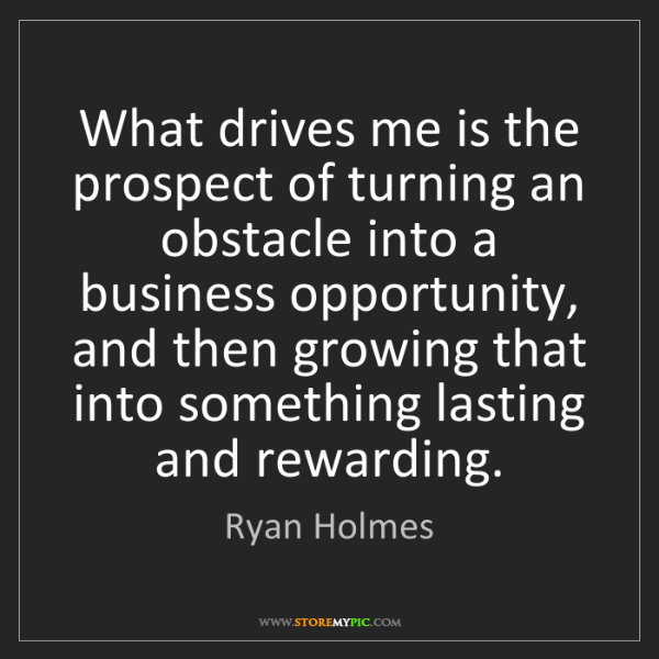 Ryan Holmes: What drives me is the prospect of turning an obstacle...