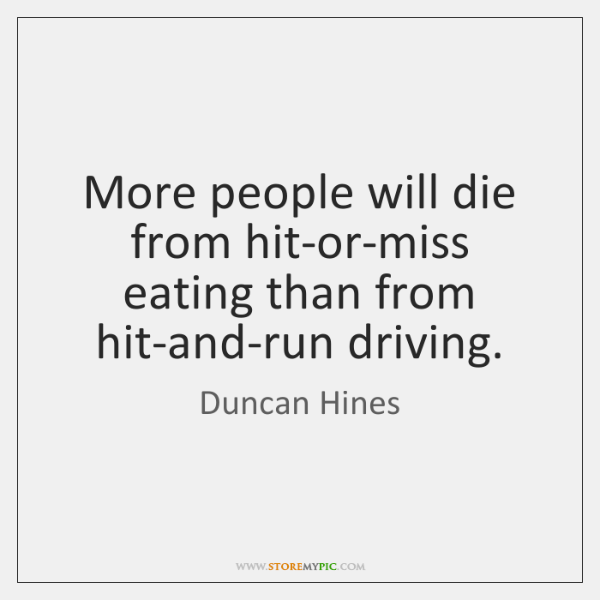 More people will die from hit-or-miss eating than from hit-and-run driving.