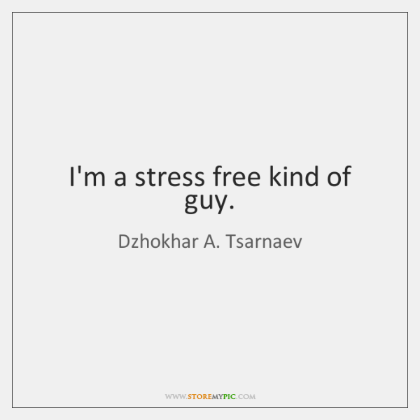 I'm a stress free kind of guy.