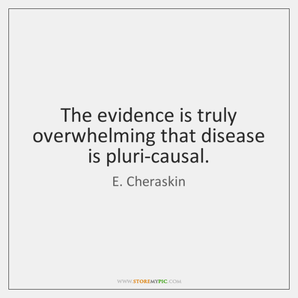 The evidence is truly overwhelming that disease is pluri-causal.