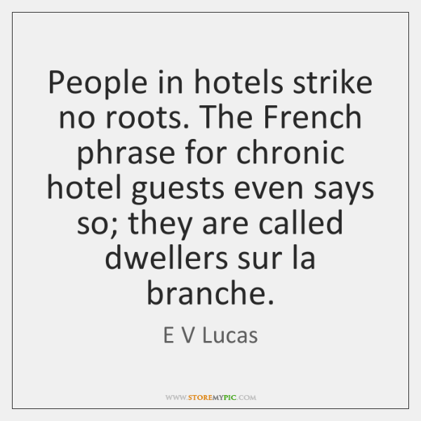 People in hotels strike no roots. The French phrase for chronic hotel ...