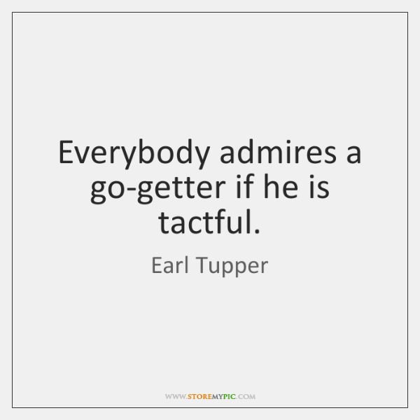 Everybody admires a go-getter if he is tactful.