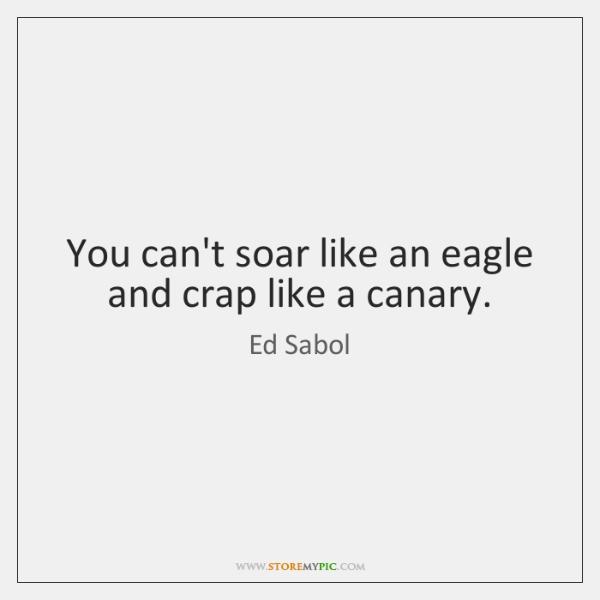 You can't soar like an eagle and crap like a canary.