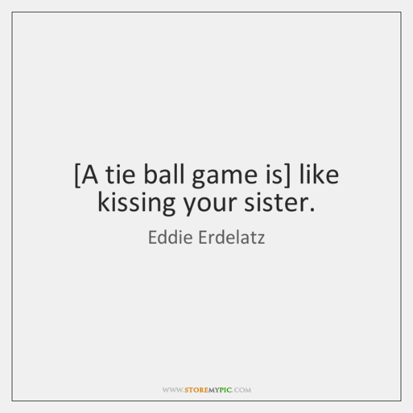 [A tie ball game is] like kissing your sister.