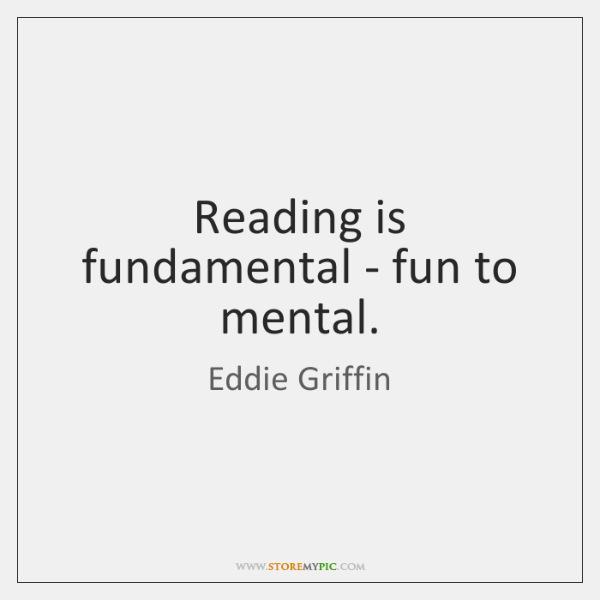 Reading is fundamental - fun to mental.