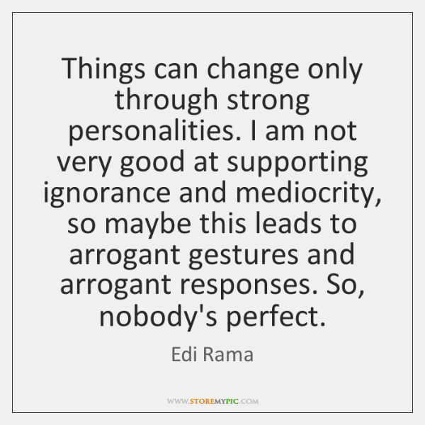 Things can change only through strong personalities. I am not very good ...