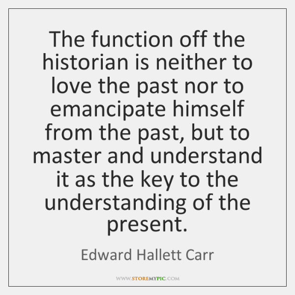 The function off the historian is neither to love the past nor ...