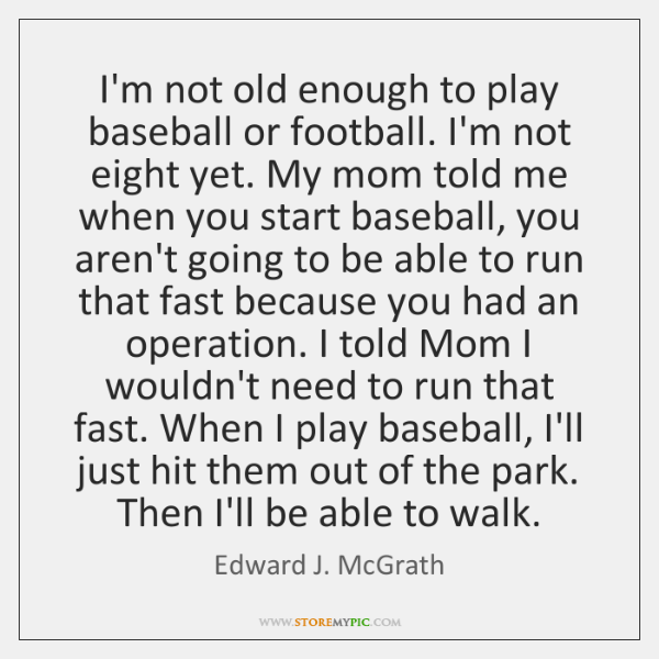 I'm not old enough to play baseball or football. I'm not eight ...