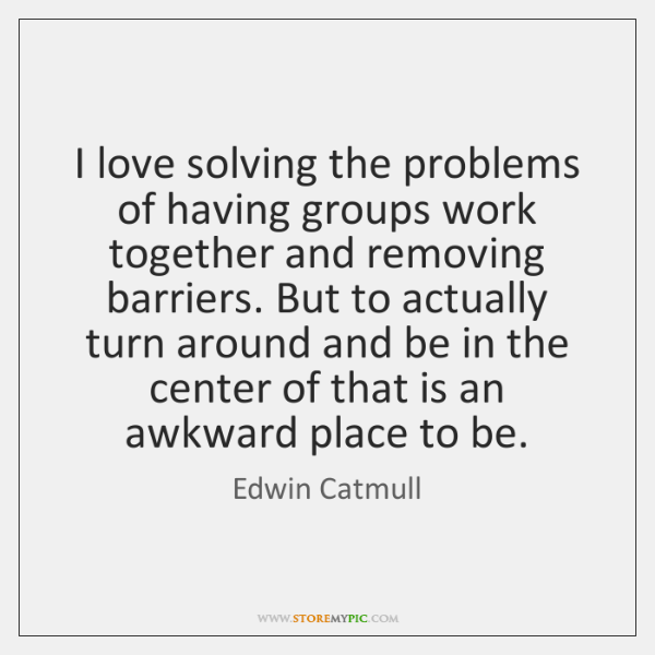 I love solving the problems of having groups work together and removing ...