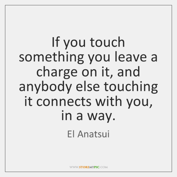 If you touch something you leave a charge on it, and anybody ...