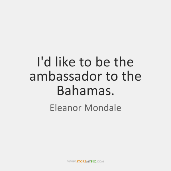 I'd like to be the ambassador to the Bahamas.