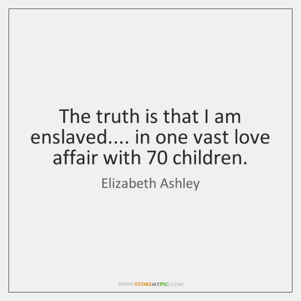 The truth is that I am enslaved.... in one vast love affair ...