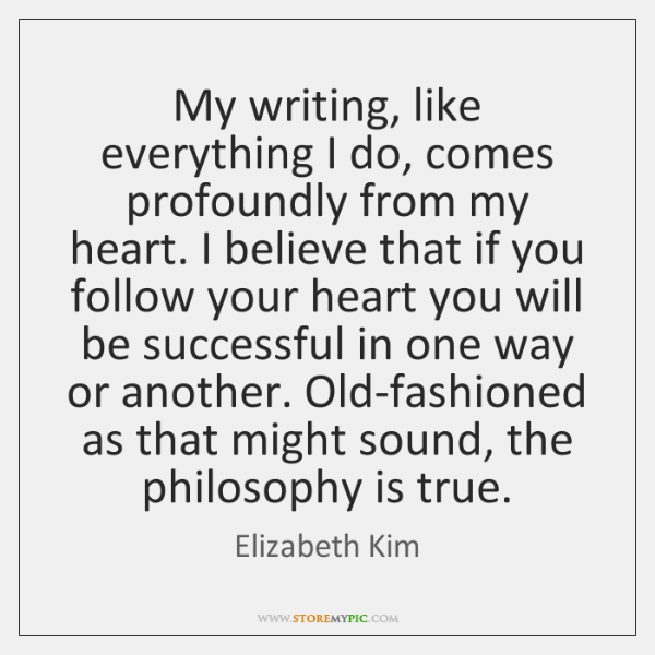 My writing, like everything I do, comes profoundly from my heart. I ...