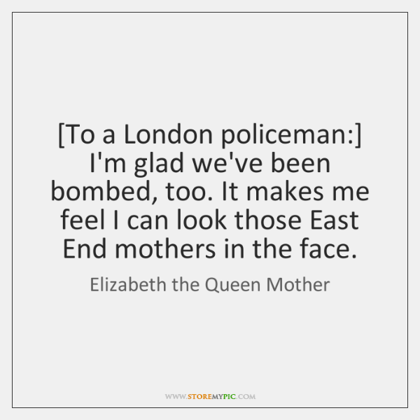 [To a London policeman:] I'm glad we've been bombed, too. It makes ...