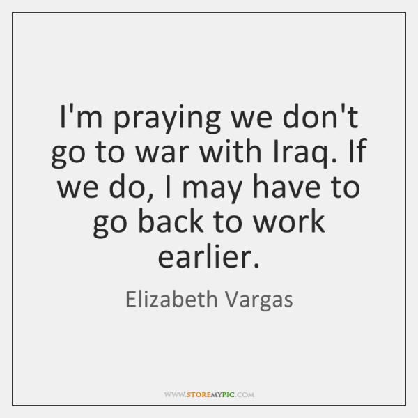 I'm praying we don't go to war with Iraq. If we do, ...