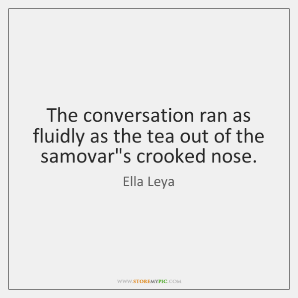 The conversation ran as fluidly as the tea out of the samovar's ...