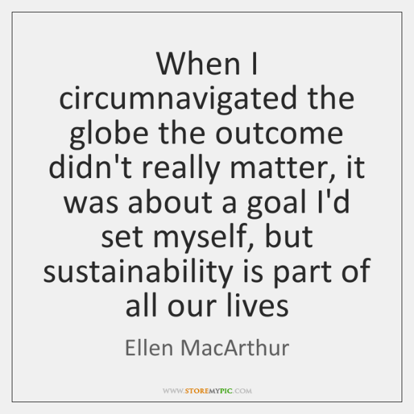When I circumnavigated the globe the outcome didn't really matter, it was ...